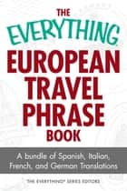 The Everything European Travel Phrase Book - A Bundle of Spanish, Italian, French, and German Translations ebook by The Everything Series Editors, Ronald Glenn Wrigley, Laura K Lawless,...