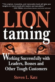 Lion Taming - Working Successfully with Leaders, Bosses and Other Tough Customers ebook by Steven Katz