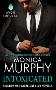 Intoxicated - A Billionaire Bachelors Club Novella ebook by Monica Murphy