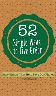 52 Simple Ways To Live Green - Easy Things That Help Save Our Planet ebook by Terri Paajanen,Hugo Villabona