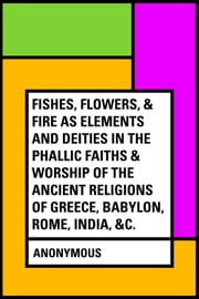 Fishes, Flowers, & Fire as Elements and Deities in the Phallic Faiths & Worship of the Ancient Religions of Greece, Babylon, Rome, India, &c. ebook by Anonymous