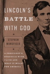 Lincoln's Battle with God - A President's Struggle with Faith and What It Meant for America ebook by Stephen Mansfield