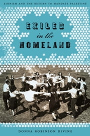 Exiled in the Homeland - Zionism and the Return to Mandate Palestine ebook by Donna Robinson Divine