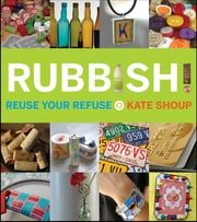 Rubbish! - Reuse Your Refuse ebook by Kate Shoup