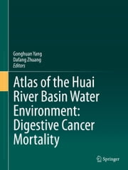 Atlas of the Huai River Basin Water Environment: Digestive Cancer Mortality ebook by Gonghuan Yang,Dafang Zhuang