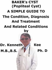 Baker's Cyst, (Popliteal Cyst) A Simple Guide To The Condition, Diagnosis, Treatment And Related Conditions ebook by Kenneth Kee