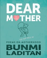 Dear Mother - Poems on the hot mess of motherhood ebook by Bunmi Laditan