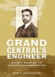 Grand Central's Engineer - William J. Wilgus and the Planning of Modern Manhattan ebook by Kurt C. Schlichting