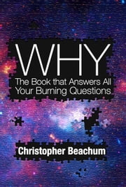Why? The Book that Answers All Your Burning Questions ebook by Christopher Beachum
