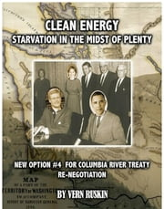 Clean Energy Starvation In The Midst of Plenty / New Option #4 For Columbia River Treaty Re-Negotation ebook by Vern Ruskin