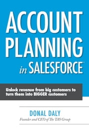 Account Planning in Salesforce: Unlock Revenue from Big Customers to Turn Them into BIGGER Customers ebook by Donal Daly