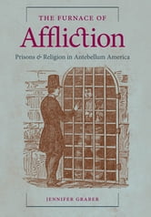 The Furnace of Affliction - Prisons and Religion in Antebellum America ebook by Jennifer Graber