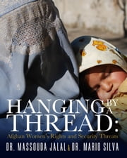 Hanging By a Thread - Afghan Women's Rights and Security Threats ebook by Massouda Jalal,Mario Silva