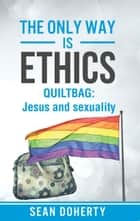 The Only Way is Ethics: Quiltbag - Jesus and Sexuality ebook by Sean Doherty