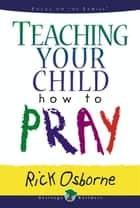 Teaching Your Child How to Pray ebook by Rick Osborne