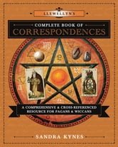 Llewellyn's Complete Book of Correspondences - A Comprehensive & Cross-Referenced Resource for Pagans & Wiccans ebook by Sandra Kynes