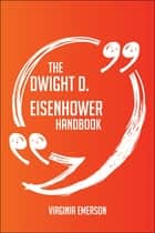 The Dwight D. Eisenhower Handbook - Everything You Need To Know About Dwight D. Eisenhower ebook by Virginia Emerson
