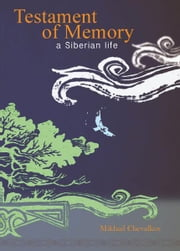 Testament of Memory - A Siberian Life ebook by Mikhail Chevalkov,John Warden