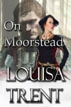 On Moorstead ebook by Louisa Trent