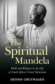 The Spiritual Mandela - Faith and religion in the life of South Africa's great statesman ebook by Dennis Cruywagen