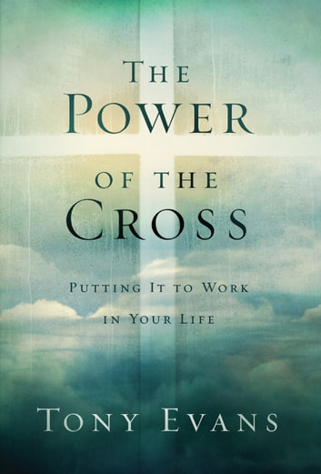 The Power of the Cross - Putting it to Work in Your Life ebook by Tony Evans