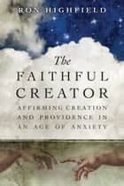 The Faithful Creator ebook by Ron Highfield