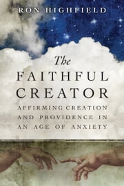 The Faithful Creator - Affirming Creation and Providence in an Age of Anxiety ebook by Ron Highfield