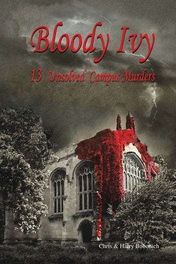 BLOODY IVY - 13 UNSOLVED CAMPUS MURDERS ebook by Chris & Harry Bobonich