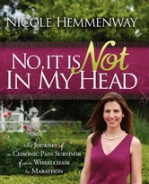 No, It Is Not In My Head - The Journey of A Chronic Pain Survivor From Wheelchair To Marathon ebook by Nicole Hemmenway