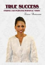 True Success: Finding and Pursuing Personal Vision ebook by Liziwe Bentswana