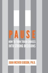 Pause: How to Turn Tough Choices into Strong Decisions ebook by Joan McIver Gibson