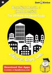 Ultimate Handbook Guide to Bandjarmasin : (Indonesia) Travel Guide ebook by Lyla Miskell,Sam Enrico