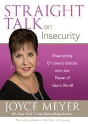 Straight Talk on Insecurity - Overcoming Emotional Battles with the Power of God's Word! ebook by Joyce Meyer