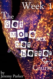 The Get More Sex, Get Better Sex Course: Week 1 ebook by Jeremy Parker