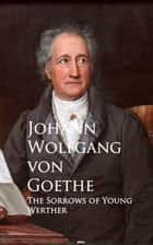The Sorrows of Young Werther - Bestsellers and famous Books ebook by Johann Wolfgang von Goethe