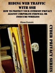 Hiding Web Traffic with SSH: How to Protect Your Internet Privacy against Corporate Firewall or Insecure Wireless ebook by Slava Gomzin