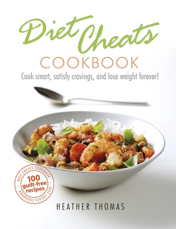 Diet Cheats Cookbook - Cook smart, satisfy cravings, and lose weight forever! ebook by Heather Thomas
