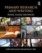 Primary Research and Writing - People, Places, and Spaces eBook by Lynee Lewis Gaillet, Michelle F. Eble