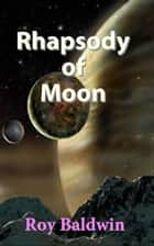 Rhapsody of Moon ebook by Roy Baldwin