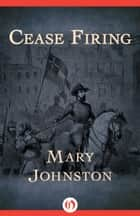 Cease Firing ebook by Mary Johnston