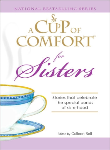 A Cup of Comfort for Sisters - Stories that celebrate the special bonds of sisterhood ebook by Colleen Sell