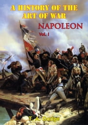 Napoleon: a History of the Art of War Vol. I - from the Beginning of the French Revolution to the End of the 18th Century [Ill. Edition] ebook by Lt.-Col. Theodore Ayrault Dodge