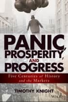 Panic, Prosperity, and Progress - Five Centuries of History and the Markets ebook by Timothy Knight