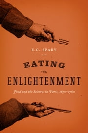 Eating the Enlightenment - Food and the Sciences in Paris, 1670-1760 ebook by E. C. Spary