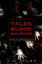 Tales of Blood And Sulphur:Apocalypse Minor ebook by J.G Clay