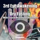 3rd Eye Awakening Dry Fasting With Crystal Healing for Beginners audiobook by Greenleatherr