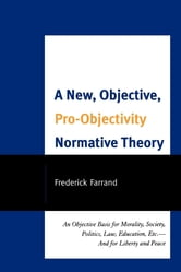 A New, Objective, Pro-Objectivity Normative Theory - An Objective Basis for Morality, Society, Politics, Law, Education, Etc.-And for Liberty and Peace ebook by Frederick Farrand