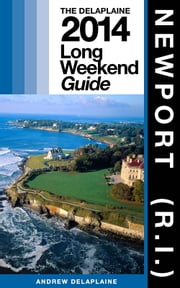 NEWPORT (R.I.) - The Delaplaine 2014 Long Weekend Guide ebook by Andrew Delaplaine