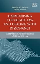 Harmonising Copyright Law and Dealing with Dissonance - A Framework for Convergence of US and EU law ebook by Halpern, S.W., Johnson,...