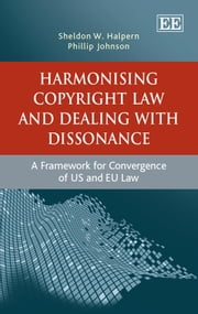 Harmonising Copyright Law and Dealing with Dissonance - A Framework for Convergence of US and EU law ebook by Halpern,S.W.,Johnson,P.